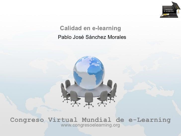 Calidad en e-learning           Pablo José Sánchez MoralesCongreso Virtual Mundial de e-Learning            www.congresoel...