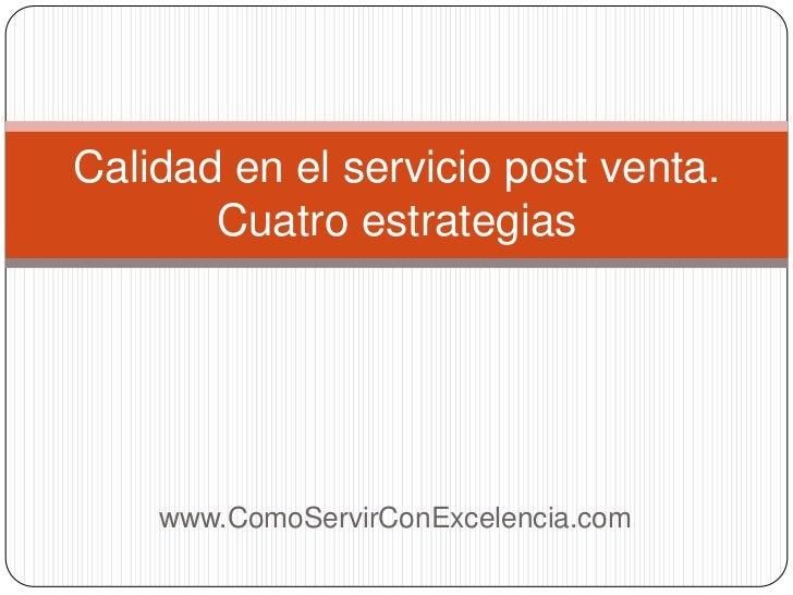 Calidad en el servicio post venta.       Cuatro estrategias    www.ComoServirConExcelencia.com