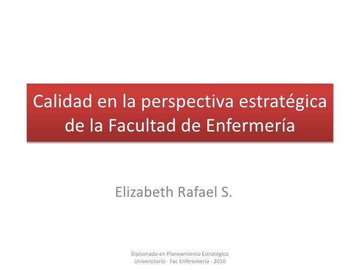 Calidad en la perspectiva estratégica de la Facultad de Enfermería<br />Elizabeth Rafael S.<br />Diplomado en Planeamiento...