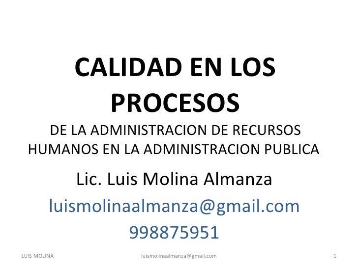 CALIDAD EN LOS PROCESOS DE LA ADMINISTRACION DE RECURSOS HUMANOS EN LA ADMINISTRACION PUBLICA  Lic. Luis Molina Almanza [e...