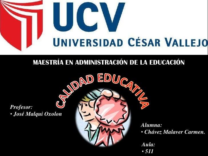 MAESTRÍA EN ADMINISTRACIÓN DE LA EDUCACIÓN<br />CALIDAD EDUCATIVA<br />Profesor:<br /><ul><li>José Malqui Oxolon</li></ul>...