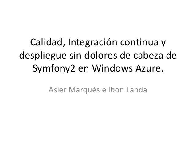 Calidad, Integración continua y despliegue sin dolores de cabeza de Symfony2 en Windows Azure. Asier Marqués e Ibon Landa