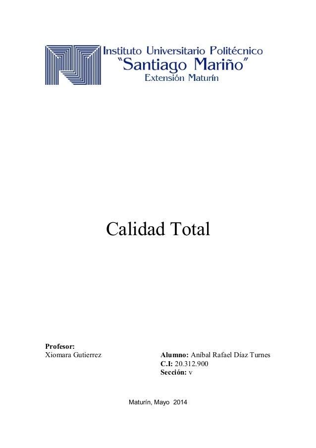 Calidad Total Profesor: Xiomara Gutierrez Alumno: Aníbal Rafael Díaz Turnes C.I: 20.312.900 Sección: v Maturín, Mayo 2014
