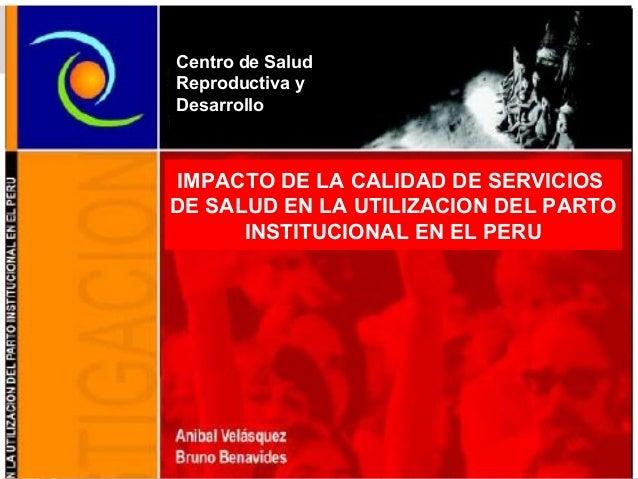 IMPACTO DE LA CALIDAD DE SERVICIOSDE SALUD EN LA UTILIZACION DEL PARTOINSTITUCIONAL EN EL PERUCentro de SaludReproductiva ...