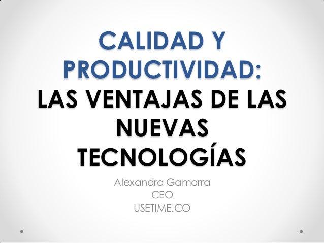 CALIDAD Y PRODUCTIVIDAD: LAS VENTAJAS DE LAS NUEVAS TECNOLOGÍAS Alexandra Gamarra CEO USETIME.CO
