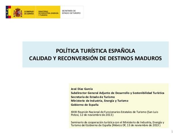 POLÍTICA TURÍSTICA ESPAÑOLA CALIDAD Y RECONVERSIÓN DE DESTINOS MADUROS  José Díaz García Subdirector General Adjunto de De...