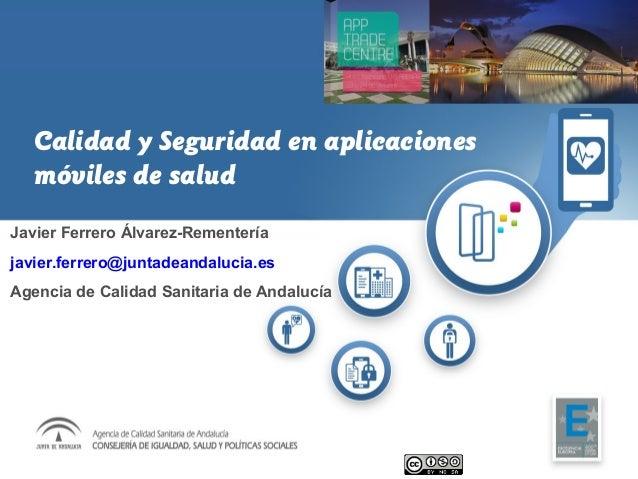 Calidad y Seguridad en aplicaciones móviles de salud Javier Ferrero Álvarez-Rementería javier.ferrero@juntadeandalucia.es ...
