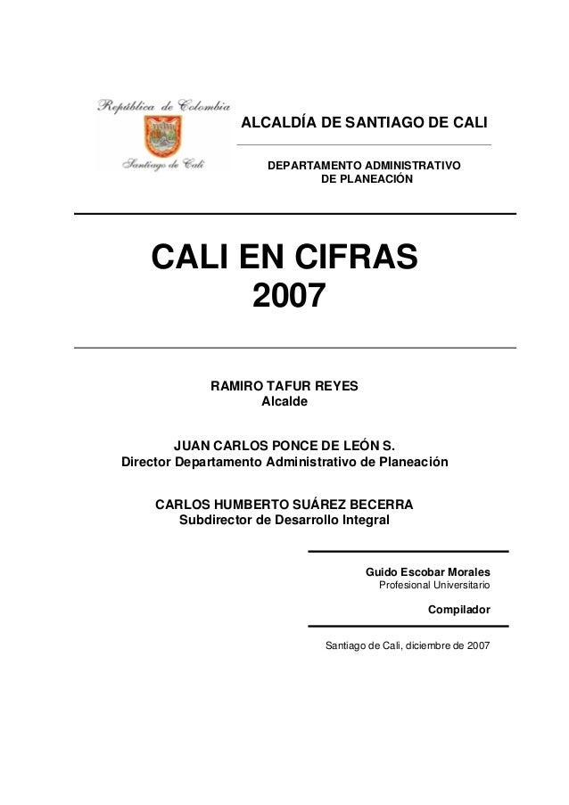 ALCALDÍA DE SANTIAGO DE CALI DEPARTAMENTO ADMINISTRATIVO DE PLANEACIÓN CALI EN CIFRAS 2007 RAMIRO TAFUR REYES Alcalde JUAN...