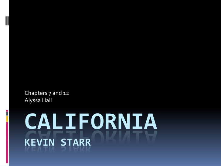 Chapters 7 and 12 Alyssa Hall    CALIFORNIA KEVIN STARR