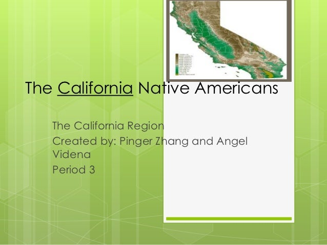 The California Native Americans   The California Region   Created by: Pinger Zhang and Angel   Videna   Period 3