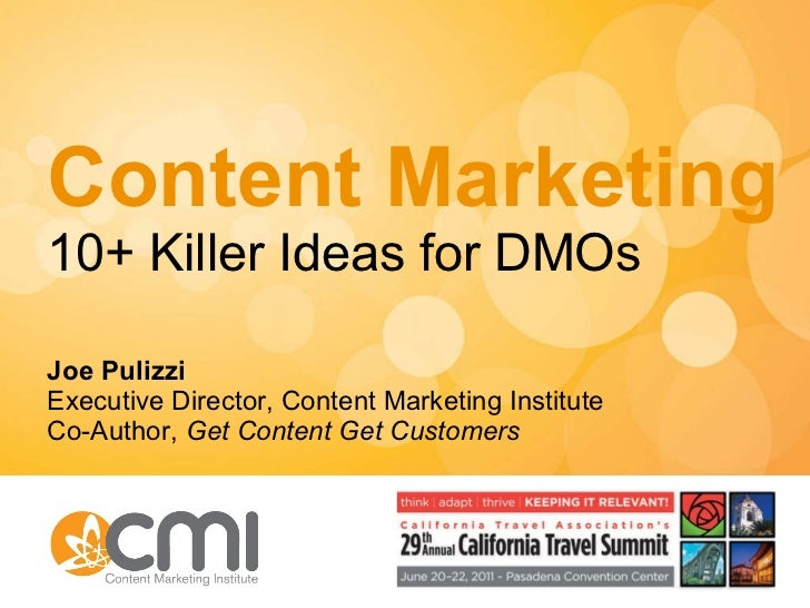 Content Marketing 10+ Killer Ideas for DMOs Joe Pulizzi Executive Director, Content Marketing Institute Co-Author,  Get Co...