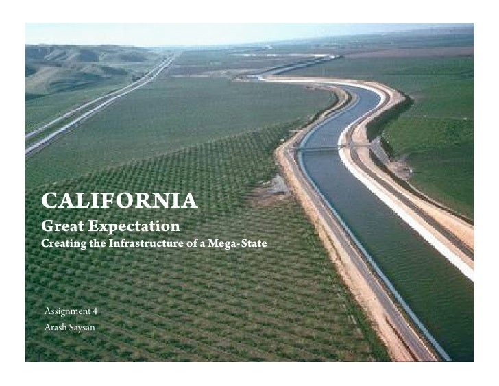 CALIFORNIA Great Expectation Creating the Infrastructure of a Mega-State     Assignment 4 Arash Saysan