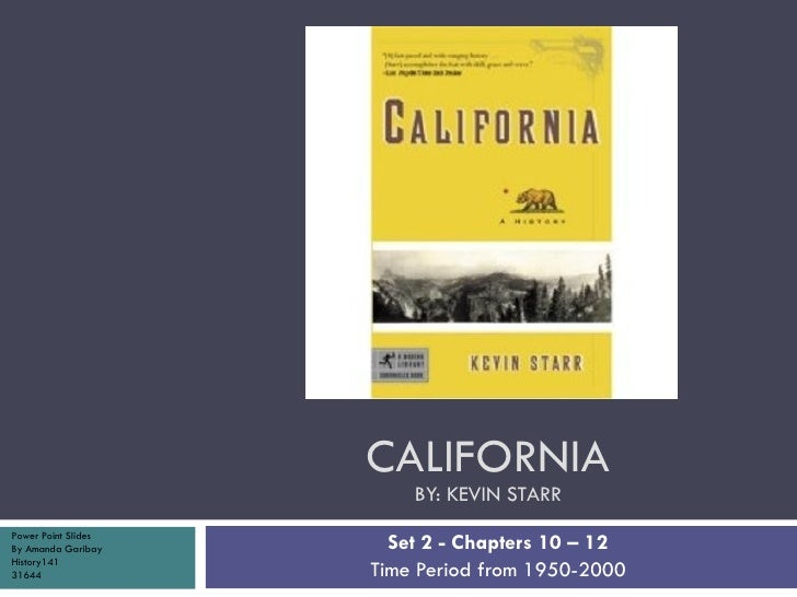 CALIFORNIA BY: KEVIN STARR Set 2 - Chapters 10 – 12 Time Period from 1950-2000 Power Point Slides By Amanda Garibay Histor...