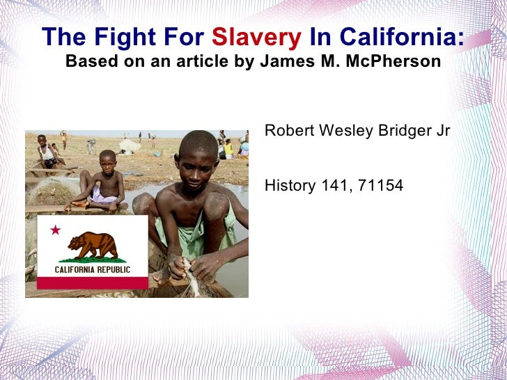 The Fight For  Slavery  In California: Based on an article by James M. McPherson Robert Wesley Bridger Jr History 141, 71154