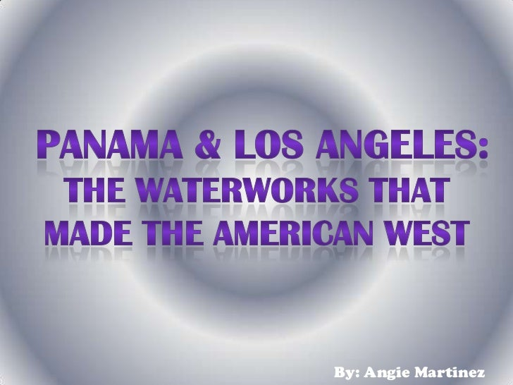 Panama & Los Angeles: <br />The Waterworks that <br />Made the American West<br />By: Angie Martinez<br />