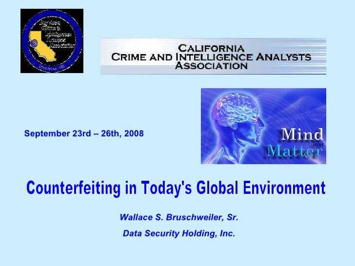 September 23rd – 26th, 2008   Counterfeiting in Today's Global Environment Wallace S. Bruschweiler, Sr. Data Security Hold...