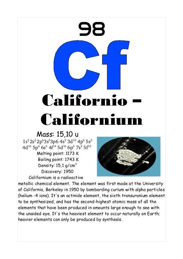 98Californio –CaliforniumMass: 15,10 u1s22s22p63s23p64s23d104p65s24d105p66s24f145d106p67s25f10Melting point...