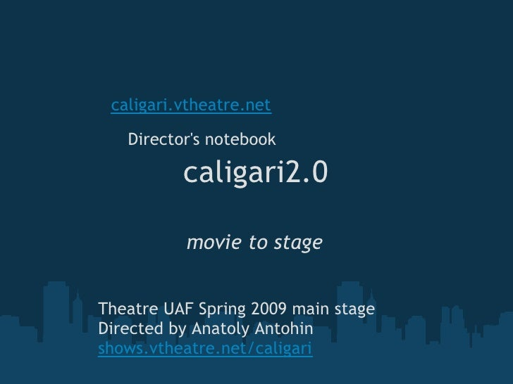 caligari.vtheatre.net     Director's notebook            caligari2.0            movie to stage   Theatre UAF Spring 2009 m...