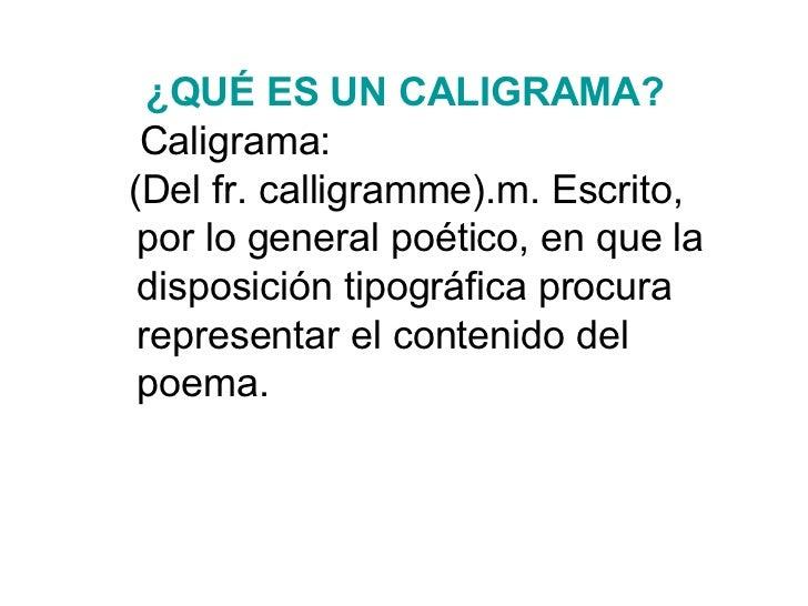 ¿QUÉ ES  UNCALIGRAMA ?   Caligrama:  (Del fr. calligramme).m. Escrito, por lo general poético, en que la disposición tipo...