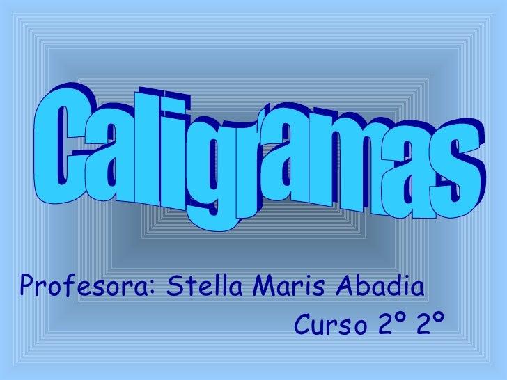 Caligramas Profesora: Stella Maris Abadia  Curso 2º 2º