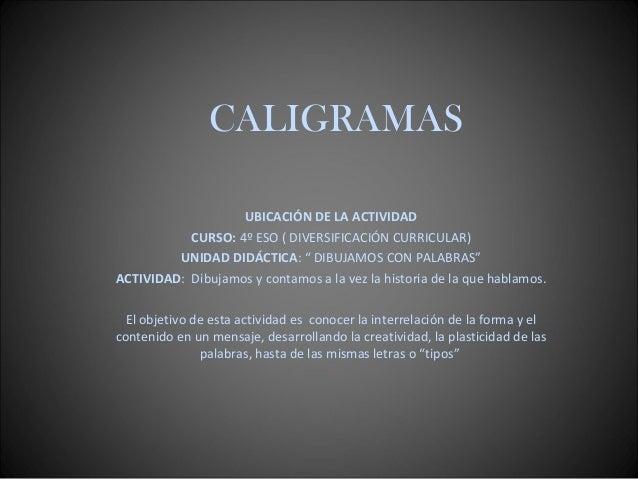 """CALIGRAMAS UBICACIÓN DE LA ACTIVIDAD CURSO: 4º ESO ( DIVERSIFICACIÓN CURRICULAR) UNIDAD DIDÁCTICA: """" DIBUJAMOS CON PALABRA..."""