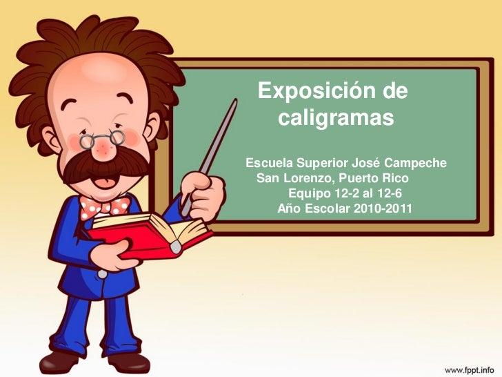 Exposición de  caligramasEscuela Superior José Campeche San Lorenzo, Puerto Rico      Equipo 12-2 al 12-6    Año Escolar 2...