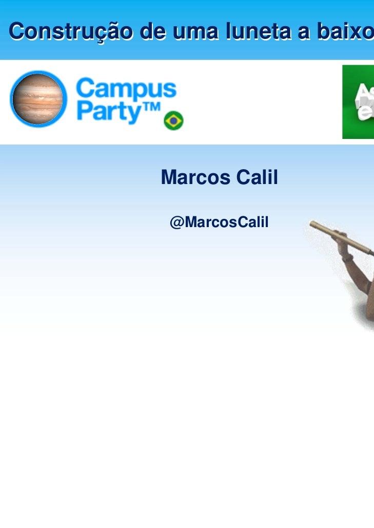 Construção de uma luneta a baixo custo             Marcos Calil              @MarcosCalil