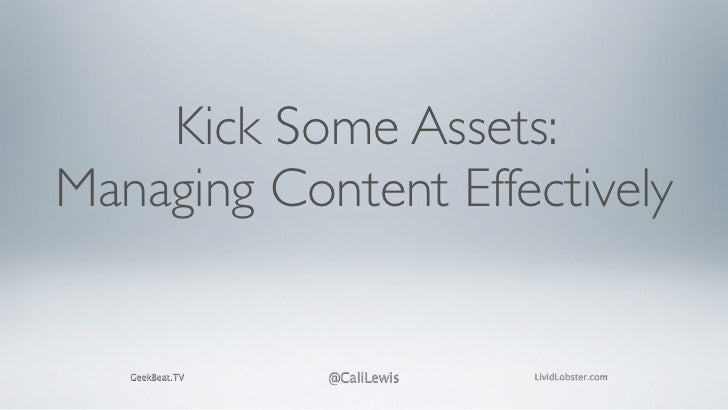 Kick Some Assets:Managing Content Effectively   GeekBeat.TV   @CaliLewis   LividLobster.com