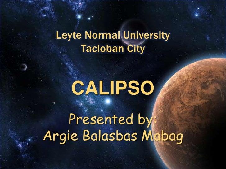 Leyte Normal UniversityTacloban City<br />CALIPSOPresented by:ArgieBalasbasMabag<br />