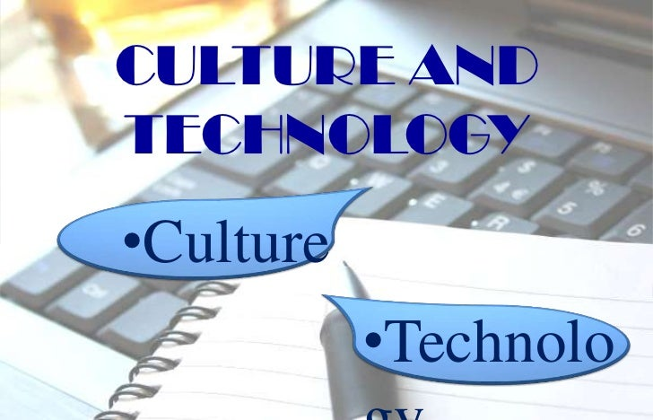 CULTURE ANDTECHNOLOGY•Culture           •Technolo