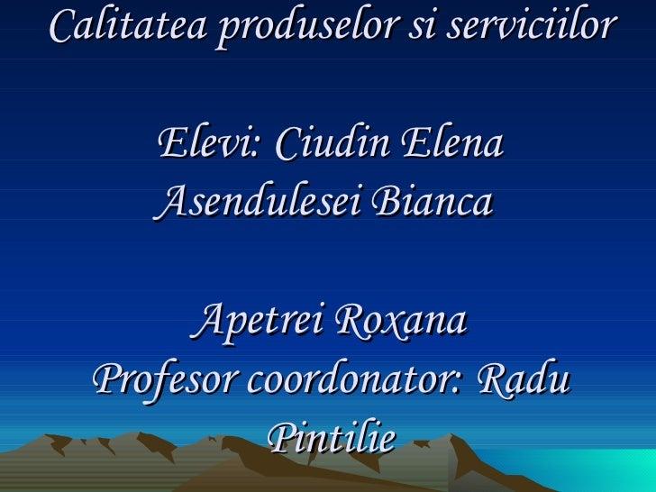 Calitatea produselor si serviciilor Elevi: Ciudin Elena Asendulesei Bianca    Apetrei Roxana Profesor coordonator: Radu Pi...
