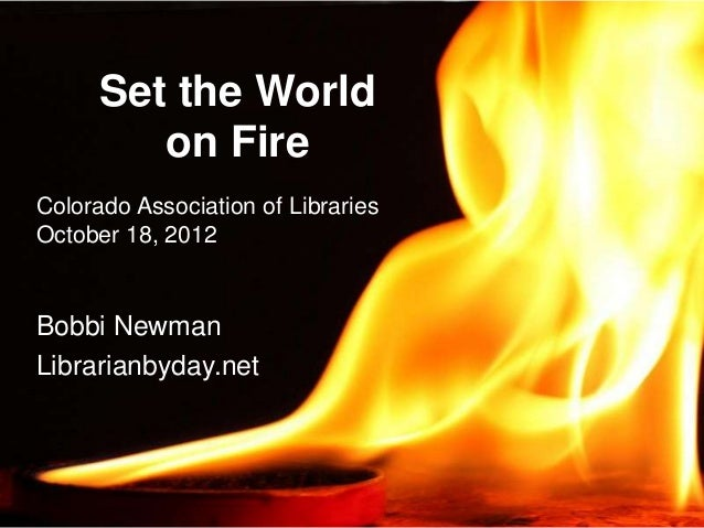 Set the World         on FireColorado Association of LibrariesOctober 18, 2012Bobbi NewmanLibrarianbyday.net