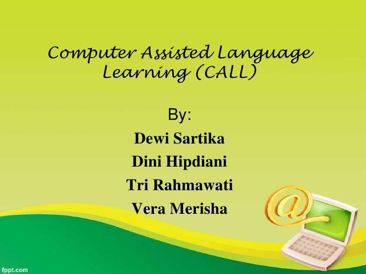 Computer Assisted Language    Learning (CALL)             By:        Dewi Sartika        Dini Hipdiani       Tri Rahmawati...