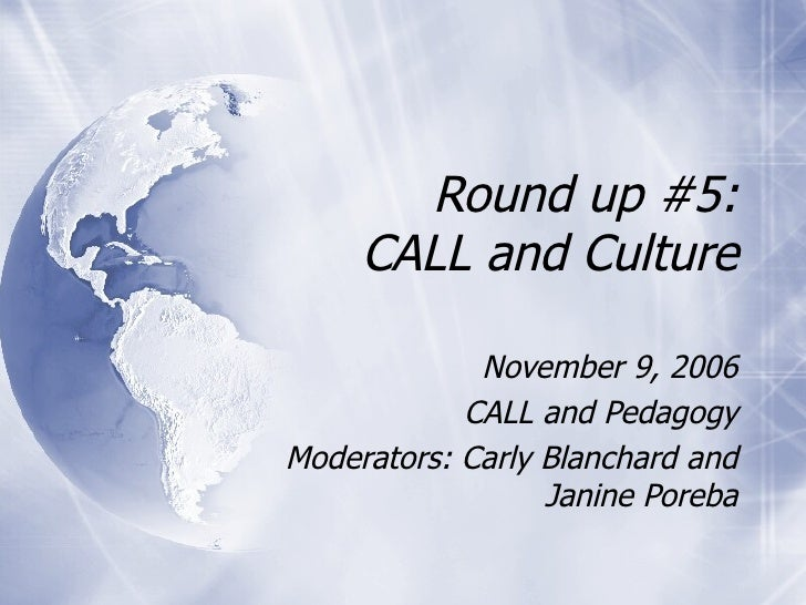 Round up #5: CALL and Culture November 9, 2006 CALL and Pedagogy Moderators: Carly Blanchard and Janine Poreba