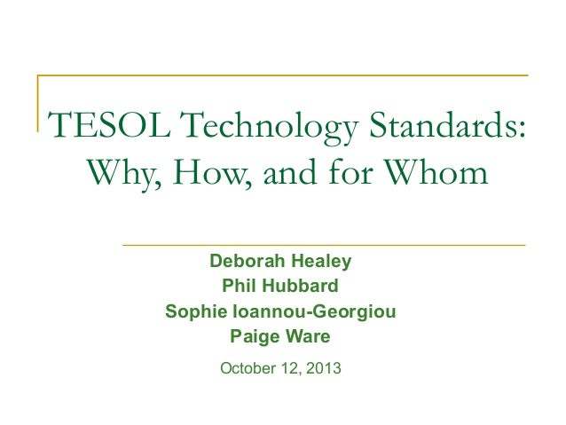 TESOL Technology Standards: Why, How, and for Whom Deborah Healey Phil Hubbard Sophie Ioannou-Georgiou Paige Ware October ...