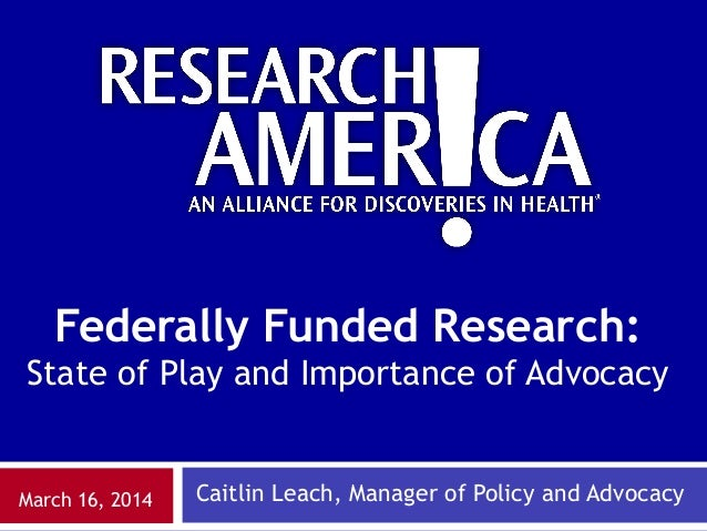 Caitlin Leach, Manager of Policy and AdvocacyMarch 16, 2014 Federally Funded Research: State of Play and Importance of Adv...