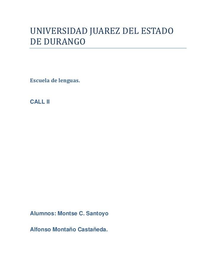 UNIVERSIDAD JUAREZ DEL ESTADODE DURANGOEscuela de lenguas.CALL IIAlumnos: Montse C. SantoyoAlfonso Montaño Castañeda.