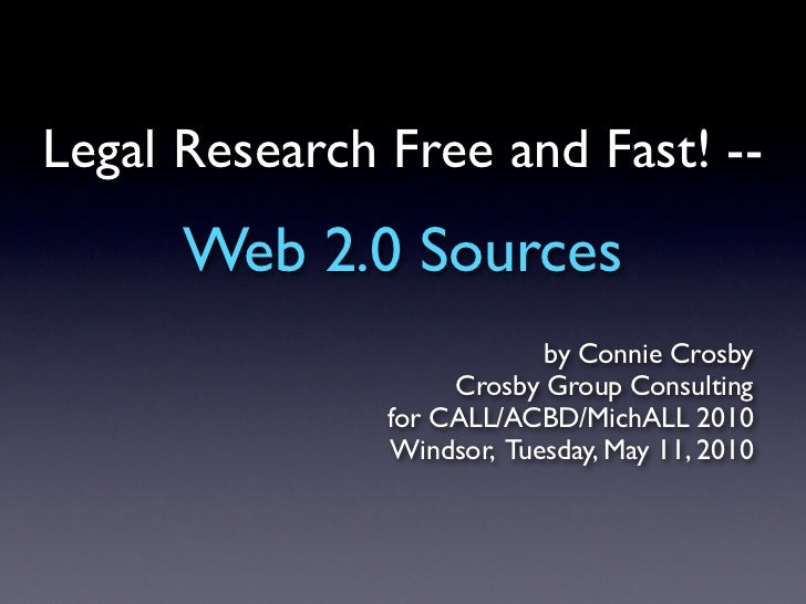 Legal Research Free and Fast! --       Web 2.0 Sources                            by Connie Crosby                     Cro...