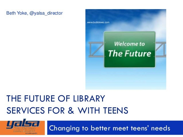 THE FUTURE OF LIBRARY SERVICES FOR & WITH TEENS Changing to better meet teens' needs Beth Yoke, @yalsa_director www.bubble...