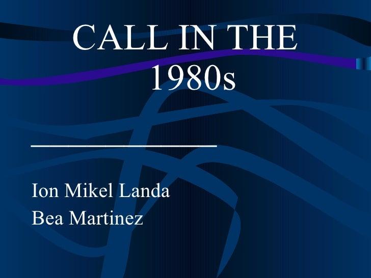 <ul><li>CALL IN THE 1980s </li></ul><ul><li>__________ </li></ul><ul><li>Ion Mikel Landa </li></ul><ul><li>Bea Martinez </...