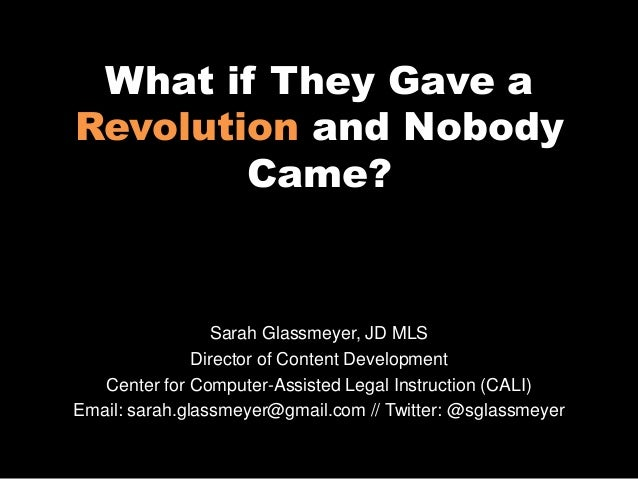 What if They Gave aRevolution and NobodyCame?Sarah Glassmeyer, JD MLSDirector of Content DevelopmentCenter for Computer-As...
