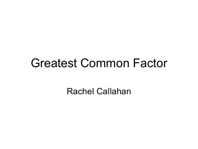 Greatest Common Factor     Rachel Callahan