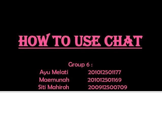 HOW TO USE CHATGroup 6 :Ayu Melati 201012501177Maemunah 201012501169Siti Mahiroh 200912500709