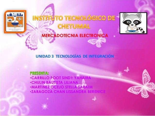MERCADOTECNIA ELECTRONICA  UNIDAD 3 TECNOLOGÍAS DE INTEGRACIÓN  •CARRILLO POOT SINDY YAHAIRA •CHULIN BAUTISTA LILIANA •MAR...