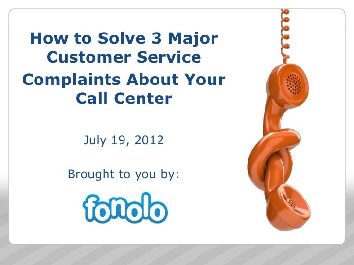 How to Solve 3 Major  Customer ServiceComplaints About Your     Call Center      July 19, 2012    Brought to you by:      ...