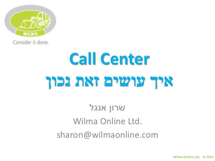 Call Centerאיך עושים זאת נכון        שרון אנגל     Wilma Online Ltd. sharon@wilmaonline.com                          W...