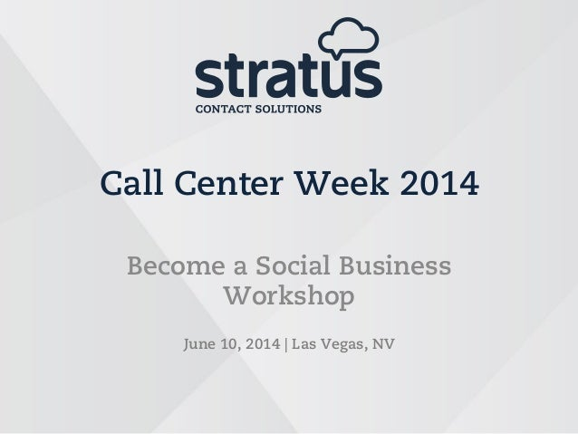Call Center Week 2014 Become a Social Business Workshop June 10, 2014   Las Vegas, NV