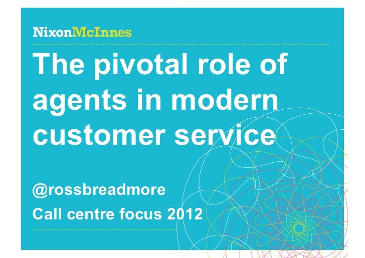 The pivotal role ofagents in moderncustomer service@rossbreadmoreCall centre focus 2012Page 1 | Call centre focus | Octobe...