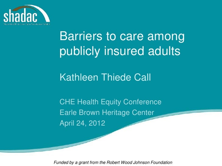 Barriers to care among  publicly insured adults  Kathleen Thiede Call  CHE Health Equity Conference  Earle Brown Heritage ...