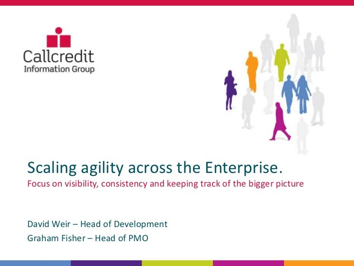 Scaling agility across the Enterprise.Focus on visibility, consistency and keeping track of the bigger pictureDavid Weir –...